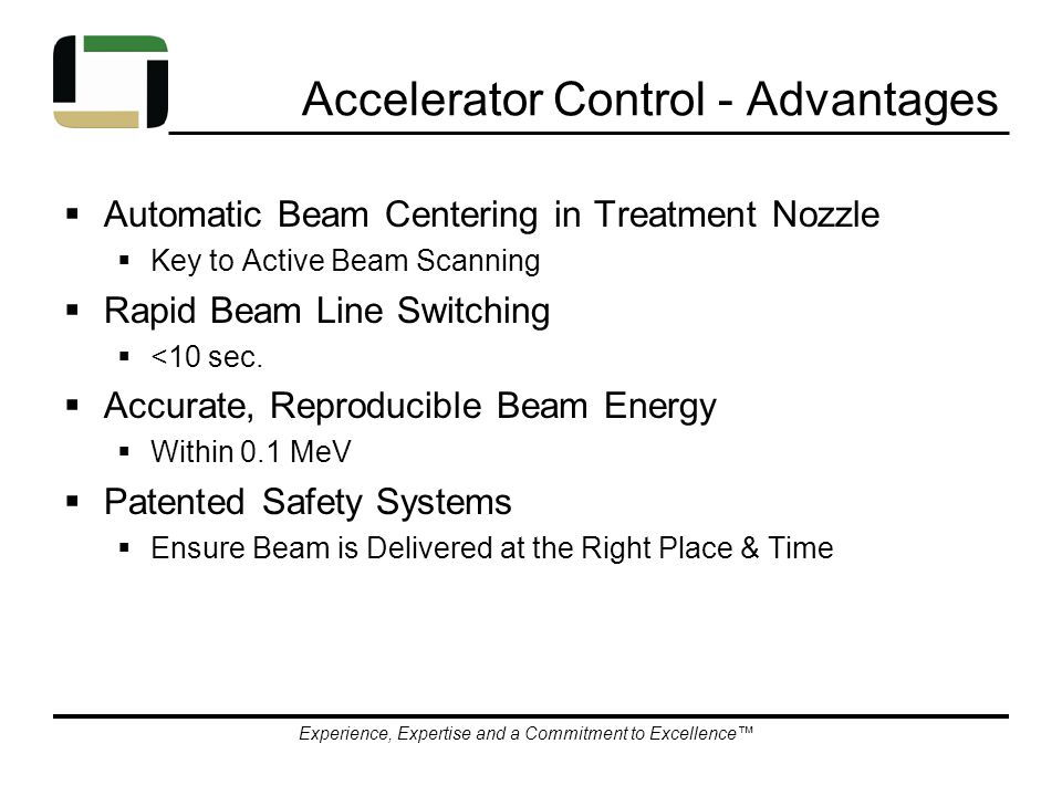 Experience, Expertise and a Commitment to Excellence™ Accelerator Control - Advantages  Automatic Beam Centering in Treatment Nozzle  Key to Active Beam Scanning  Rapid Beam Line Switching  <10 sec.