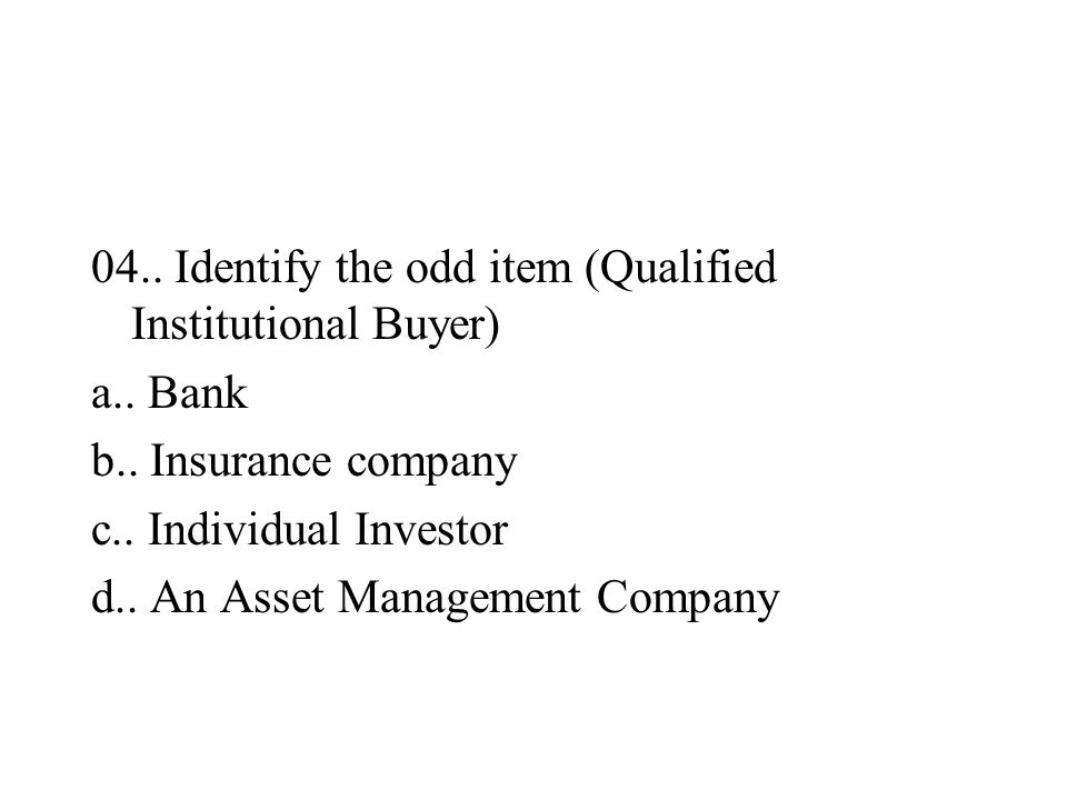 04.. Identify the odd item (Qualified Institutional Buyer) a.. Bank b.. Insurance company c.. Individual Investor d.. An Asset Management Company