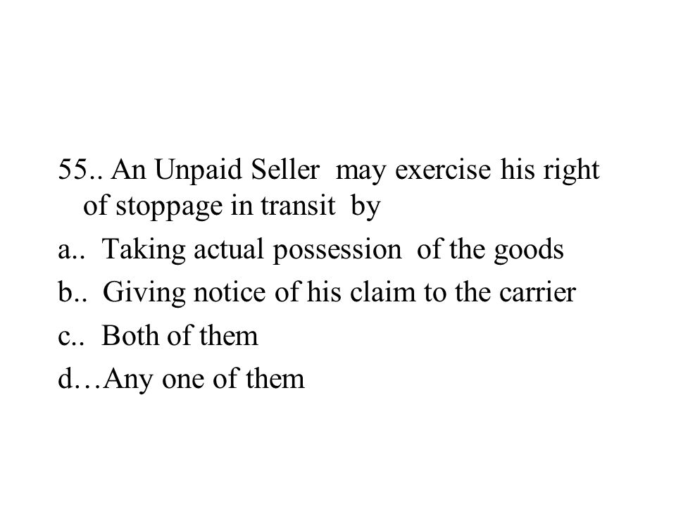 55.. An Unpaid Seller may exercise his right of stoppage in transit by a.. Taking actual possession of the goods b.. Giving notice of his claim to the