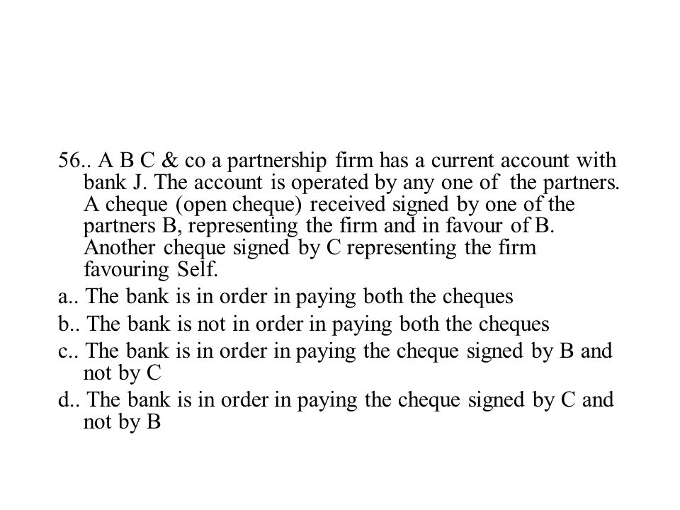 56.. A B C & co a partnership firm has a current account with bank J. The account is operated by any one of the partners. A cheque (open cheque) recei