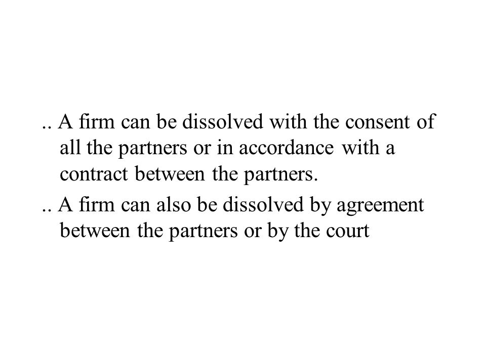 .. A firm can be dissolved with the consent of all the partners or in accordance with a contract between the partners... A firm can also be dissolved