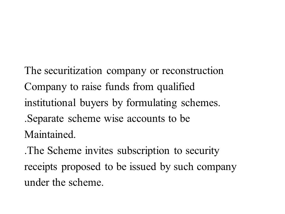 The securitization company or reconstruction Company to raise funds from qualified institutional buyers by formulating schemes..Separate scheme wise a