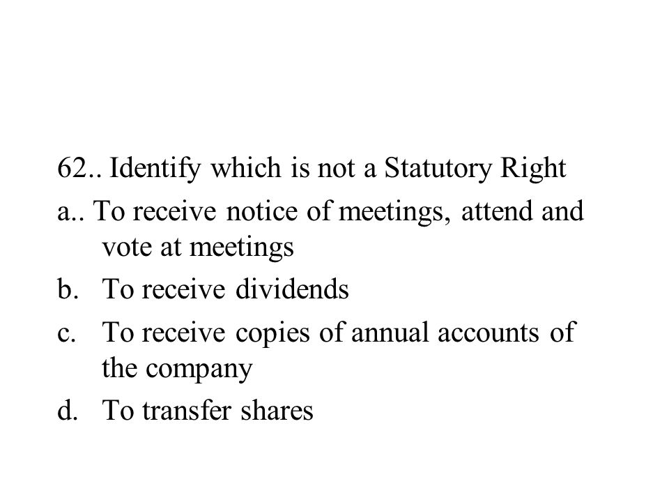 62.. Identify which is not a Statutory Right a.. To receive notice of meetings, attend and vote at meetings b.To receive dividends c.To receive copies