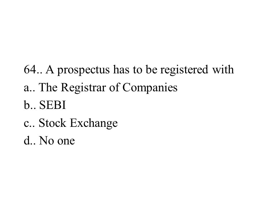 64.. A prospectus has to be registered with a.. The Registrar of Companies b.. SEBI c.. Stock Exchange d.. No one