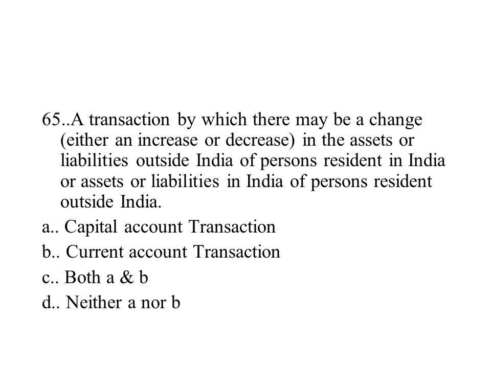 65..A transaction by which there may be a change (either an increase or decrease) in the assets or liabilities outside India of persons resident in In