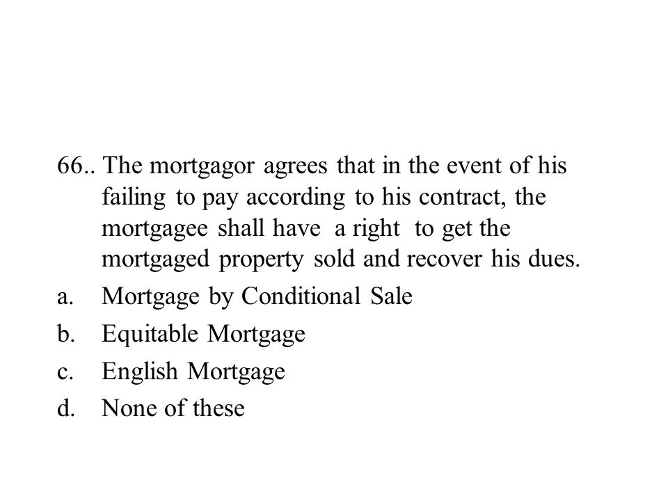 66.. The mortgagor agrees that in the event of his failing to pay according to his contract, the mortgagee shall have a right to get the mortgaged pro