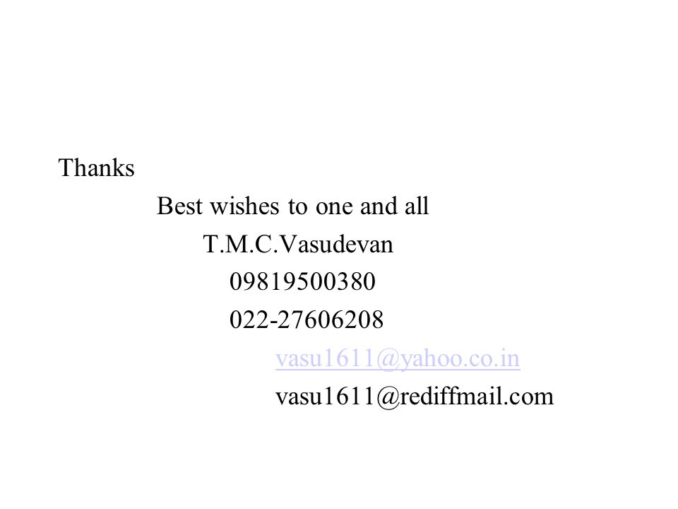 Thanks Best wishes to one and all T.M.C.Vasudevan 09819500380 022-27606208 vasu1611@yahoo.co.in vasu1611@rediffmail.com