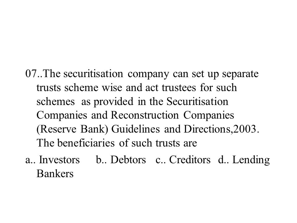 07..The securitisation company can set up separate trusts scheme wise and act trustees for such schemes as provided in the Securitisation Companies and Reconstruction Companies (Reserve Bank) Guidelines and Directions,2003.