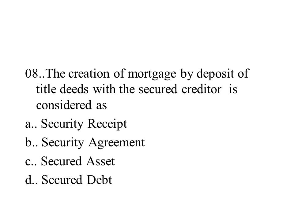 08..The creation of mortgage by deposit of title deeds with the secured creditor is considered as a.. Security Receipt b.. Security Agreement c.. Secu
