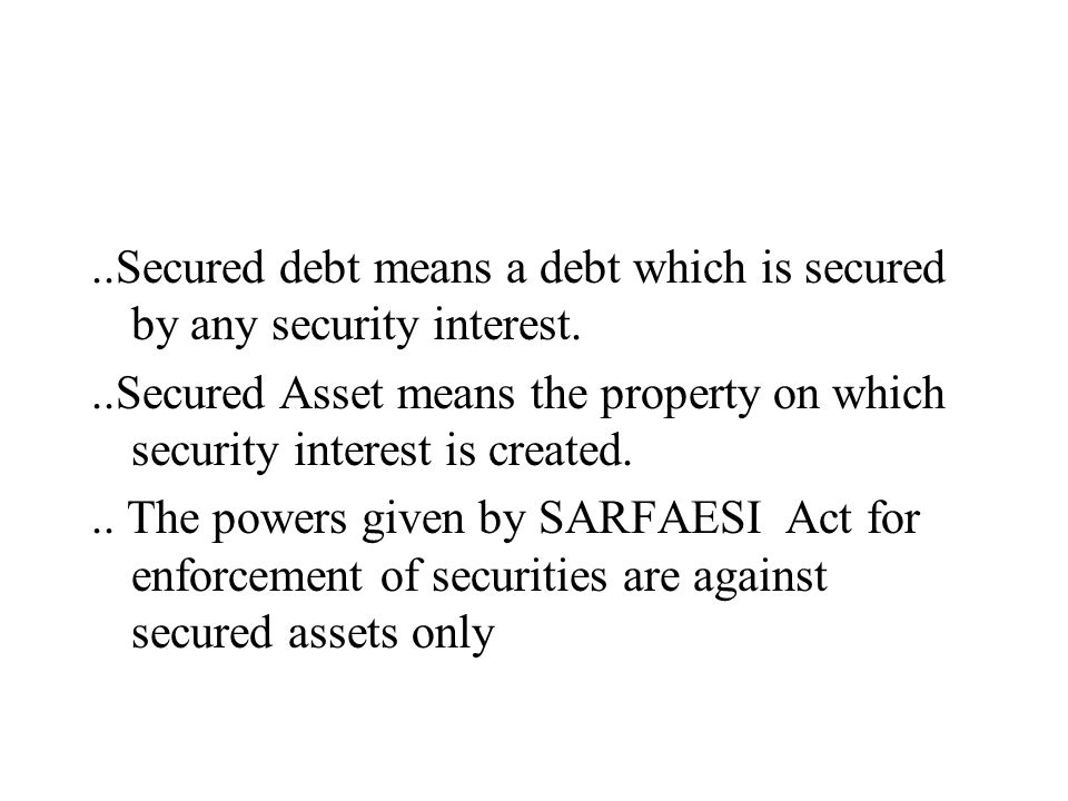 ..Secured debt means a debt which is secured by any security interest...Secured Asset means the property on which security interest is created... The