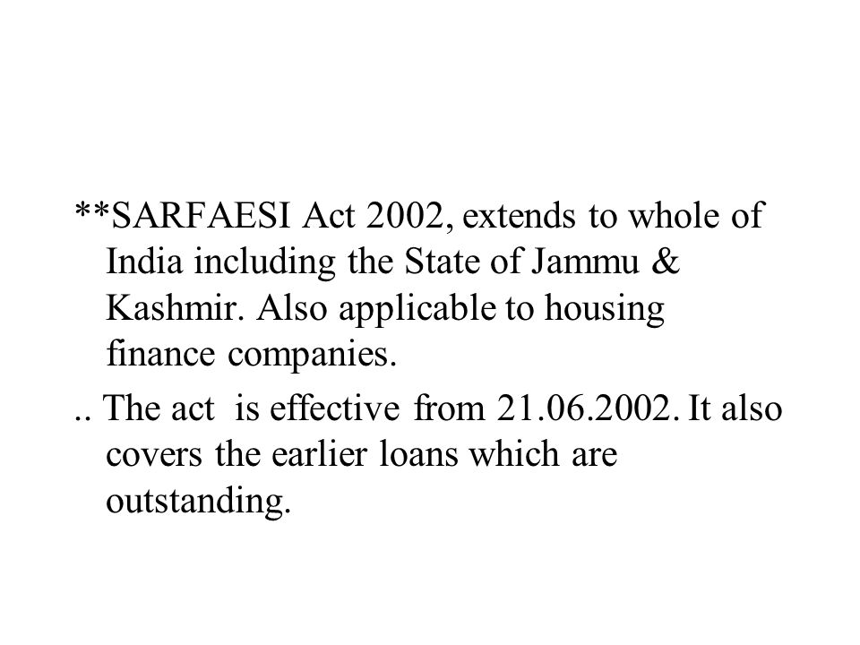 **SARFAESI Act 2002, extends to whole of India including the State of Jammu & Kashmir. Also applicable to housing finance companies... The act is effe