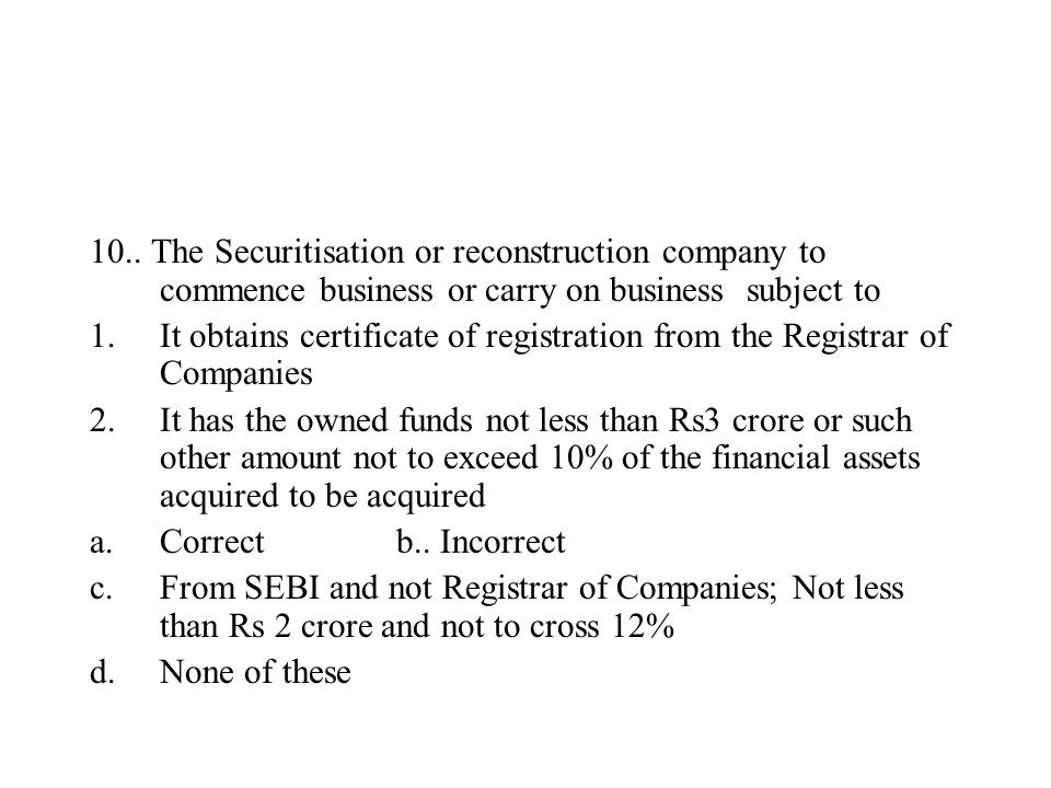 10.. The Securitisation or reconstruction company to commence business or carry on business subject to 1.It obtains certificate of registration from t