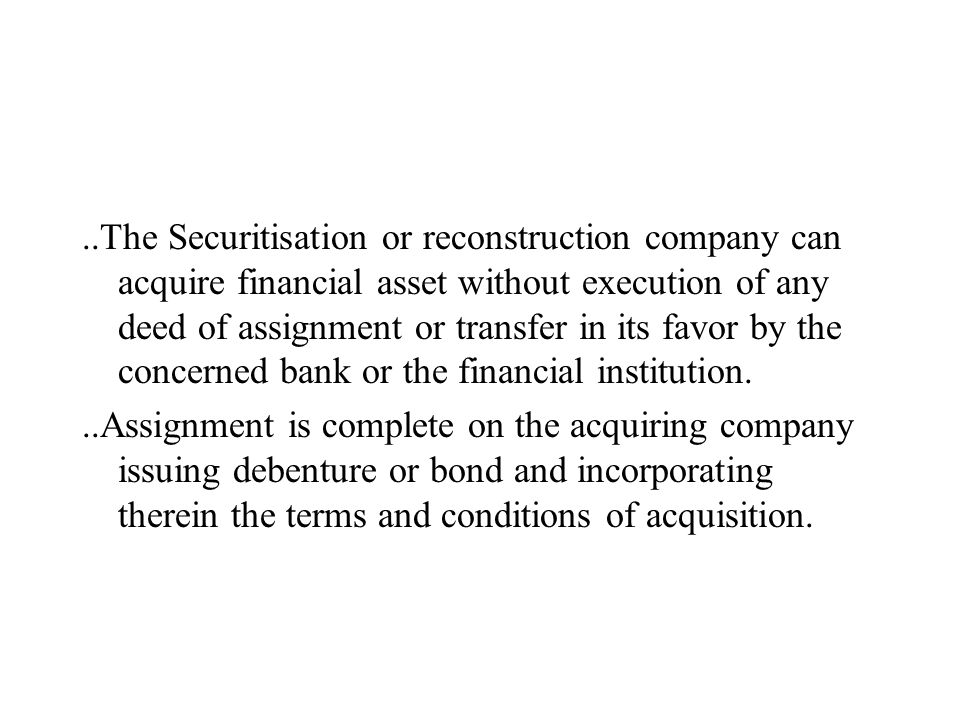 ..The Securitisation or reconstruction company can acquire financial asset without execution of any deed of assignment or transfer in its favor by the