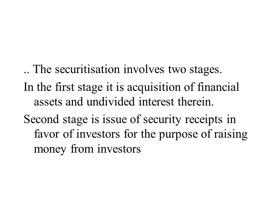 .. The securitisation involves two stages. In the first stage it is acquisition of financial assets and undivided interest therein. Second stage is is