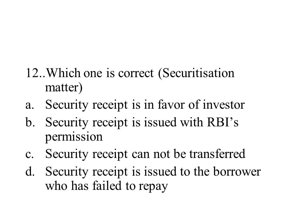 12..Which one is correct (Securitisation matter) a.Security receipt is in favor of investor b.Security receipt is issued with RBI's permission c.Secur