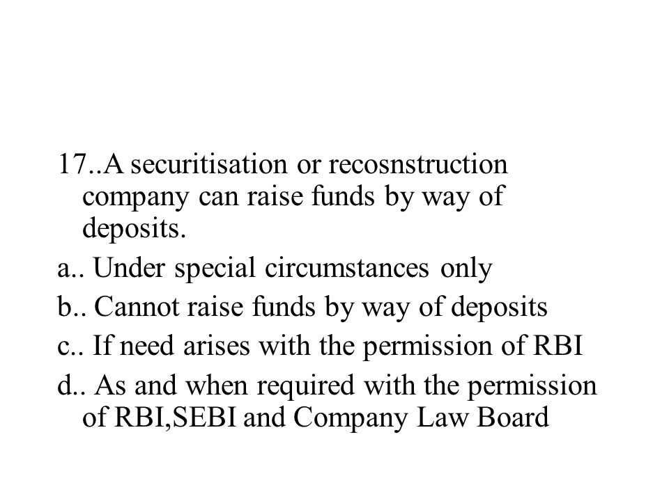 17..A securitisation or recosnstruction company can raise funds by way of deposits. a.. Under special circumstances only b.. Cannot raise funds by way