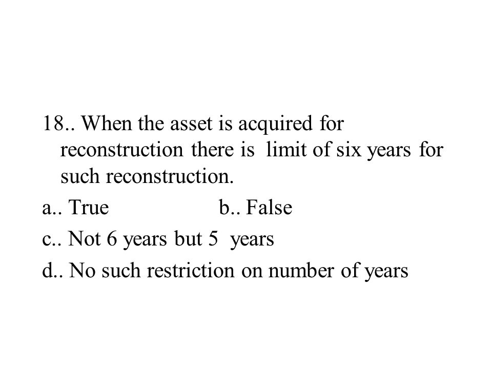 18.. When the asset is acquired for reconstruction there is limit of six years for such reconstruction. a.. True b.. False c.. Not 6 years but 5 years