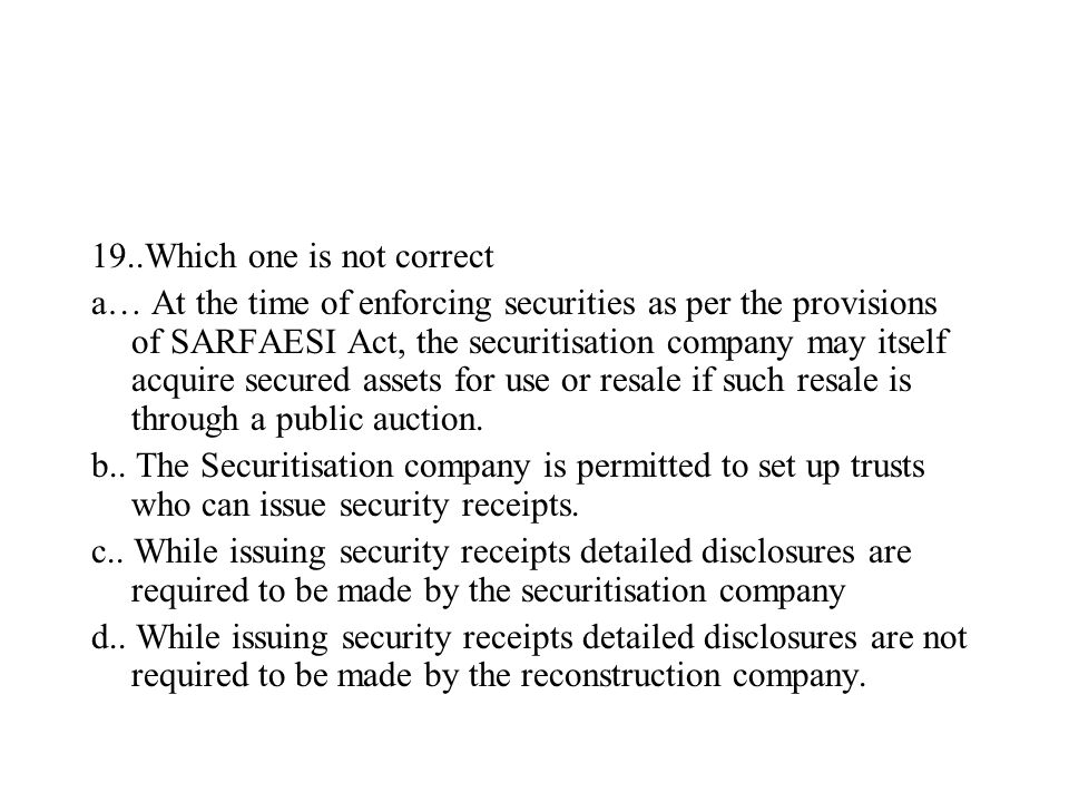 19..Which one is not correct a… At the time of enforcing securities as per the provisions of SARFAESI Act, the securitisation company may itself acqui