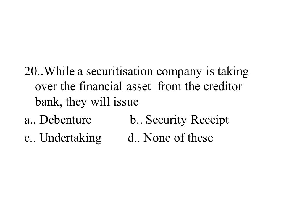 20..While a securitisation company is taking over the financial asset from the creditor bank, they will issue a.. Debenture b.. Security Receipt c.. U