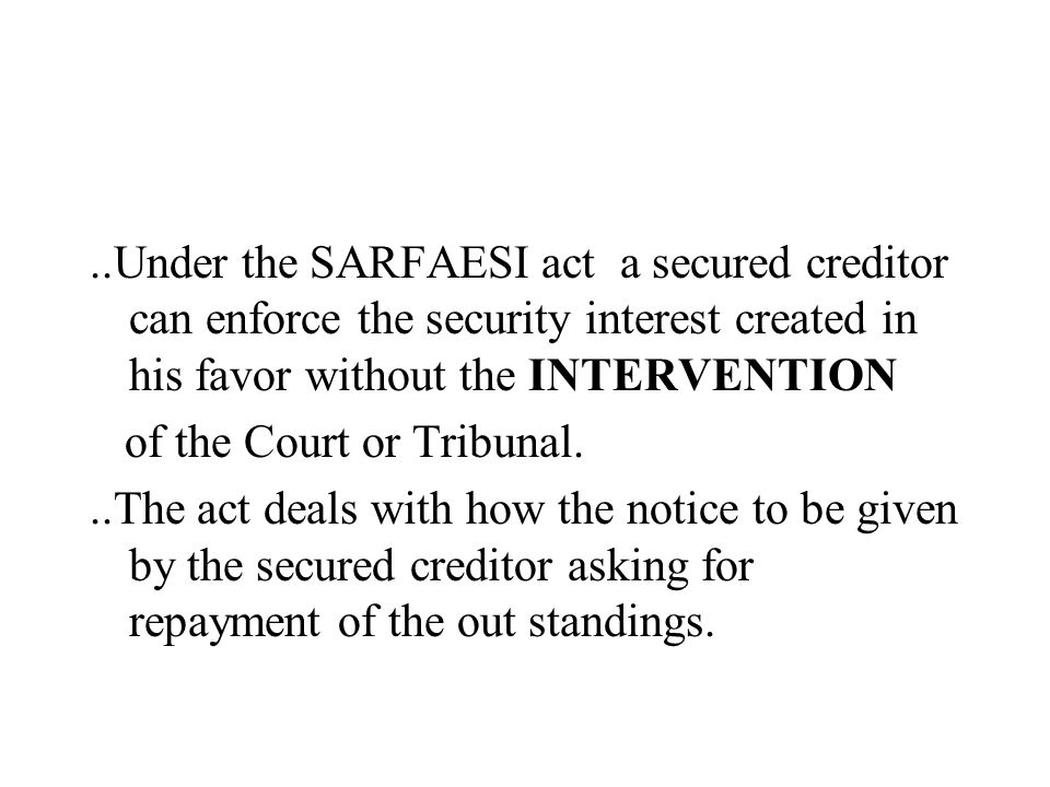 ..Under the SARFAESI act a secured creditor can enforce the security interest created in his favor without the INTERVENTION of the Court or Tribunal..