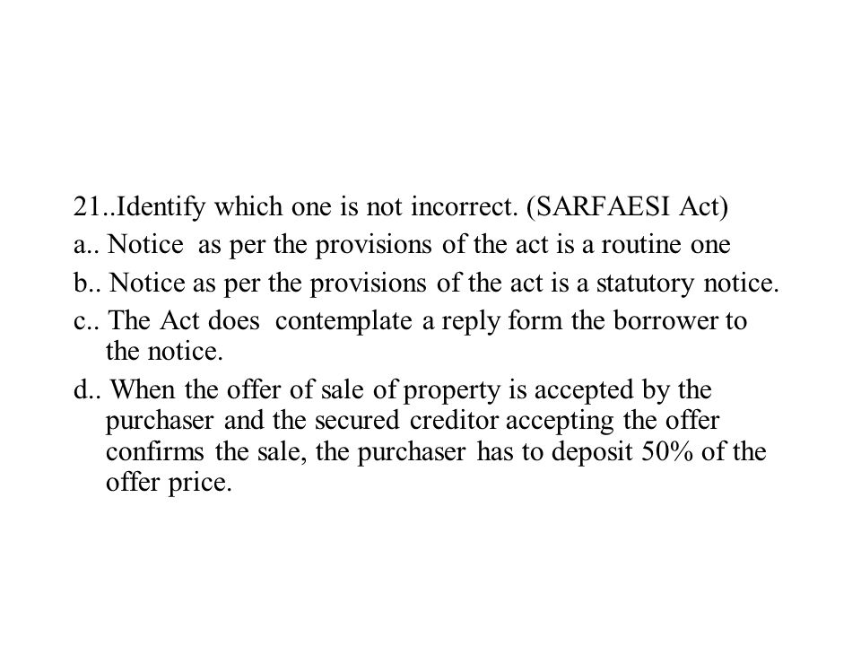 21..Identify which one is not incorrect. (SARFAESI Act) a.. Notice as per the provisions of the act is a routine one b.. Notice as per the provisions