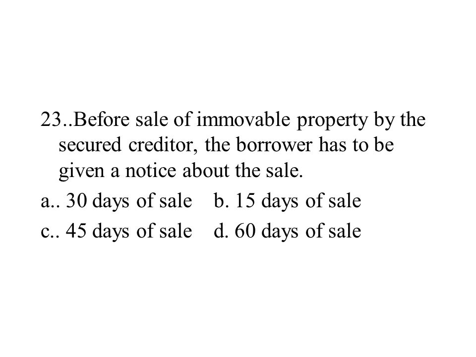 23..Before sale of immovable property by the secured creditor, the borrower has to be given a notice about the sale.