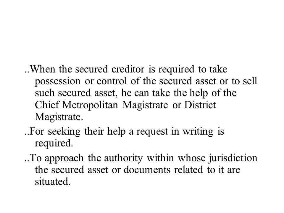 ..When the secured creditor is required to take possession or control of the secured asset or to sell such secured asset, he can take the help of the Chief Metropolitan Magistrate or District Magistrate...For seeking their help a request in writing is required...To approach the authority within whose jurisdiction the secured asset or documents related to it are situated.
