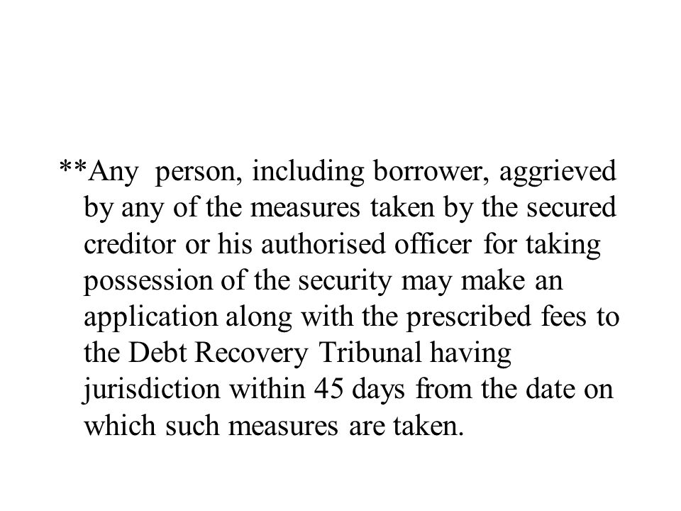 **Any person, including borrower, aggrieved by any of the measures taken by the secured creditor or his authorised officer for taking possession of the security may make an application along with the prescribed fees to the Debt Recovery Tribunal having jurisdiction within 45 days from the date on which such measures are taken.