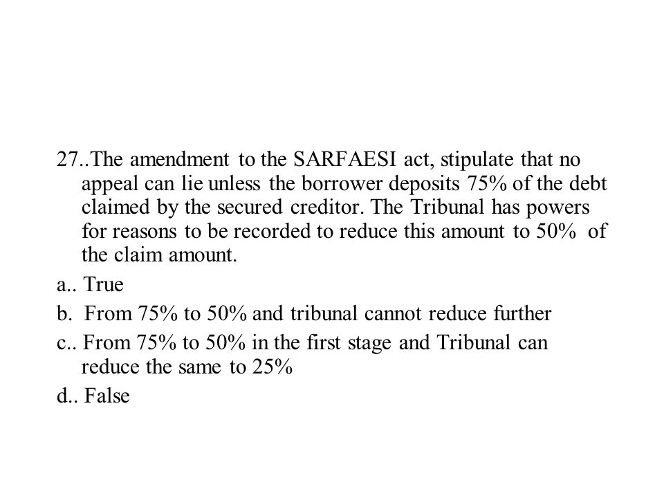 27..The amendment to the SARFAESI act, stipulate that no appeal can lie unless the borrower deposits 75% of the debt claimed by the secured creditor.