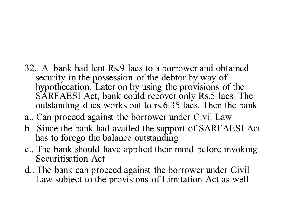 32.. A bank had lent Rs.9 lacs to a borrower and obtained security in the possession of the debtor by way of hypothecation. Later on by using the prov