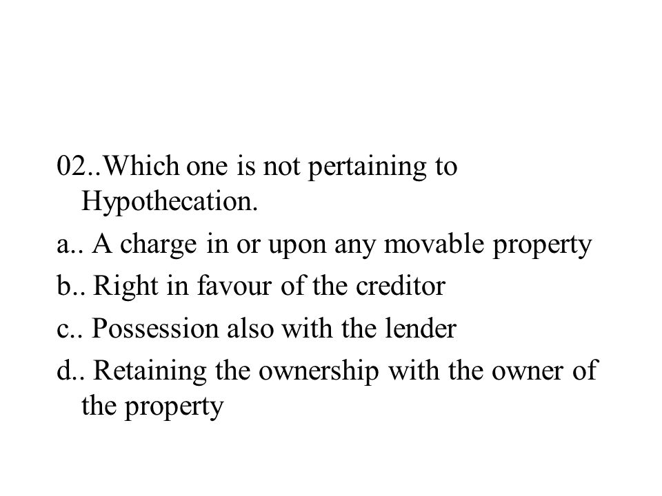 02..Which one is not pertaining to Hypothecation. a.. A charge in or upon any movable property b.. Right in favour of the creditor c.. Possession also