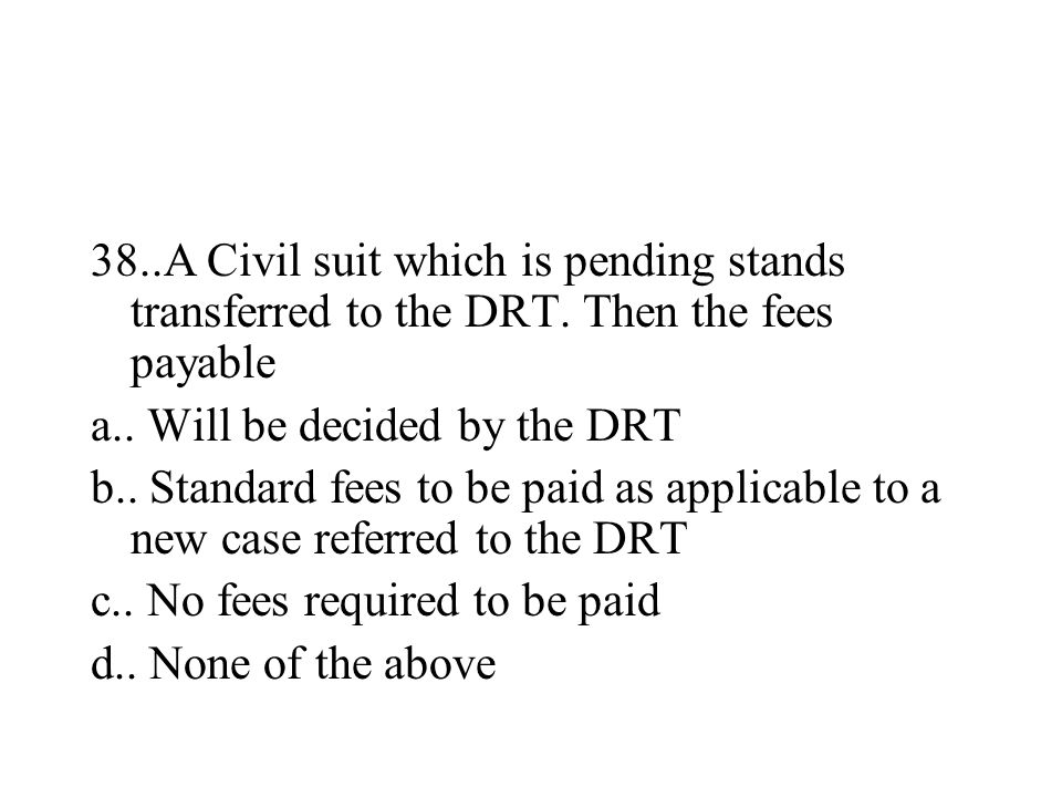 38..A Civil suit which is pending stands transferred to the DRT. Then the fees payable a.. Will be decided by the DRT b.. Standard fees to be paid as