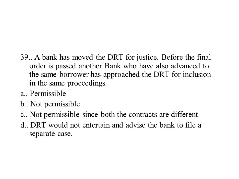 39.. A bank has moved the DRT for justice. Before the final order is passed another Bank who have also advanced to the same borrower has approached th