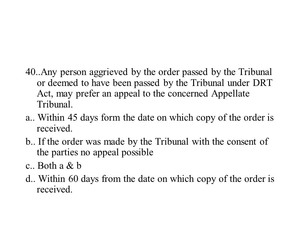 40..Any person aggrieved by the order passed by the Tribunal or deemed to have been passed by the Tribunal under DRT Act, may prefer an appeal to the