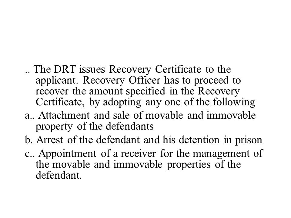 .. The DRT issues Recovery Certificate to the applicant. Recovery Officer has to proceed to recover the amount specified in the Recovery Certificate,