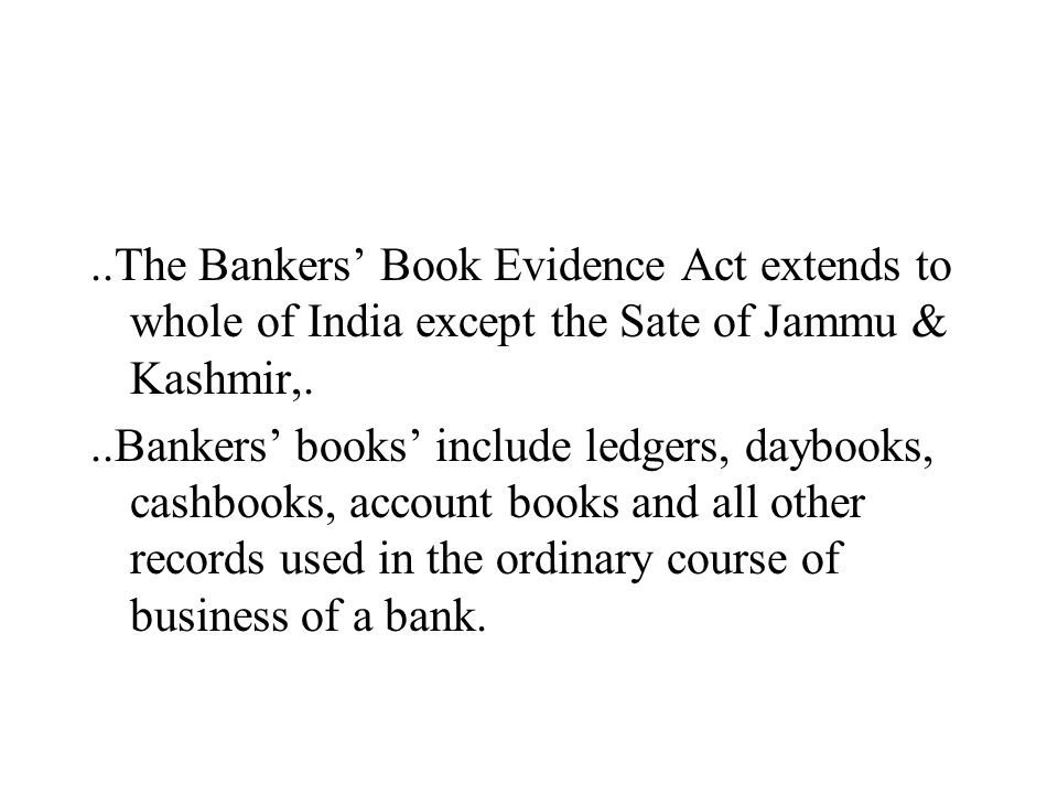 ..The Bankers' Book Evidence Act extends to whole of India except the Sate of Jammu & Kashmir,...Bankers' books' include ledgers, daybooks, cashbooks,