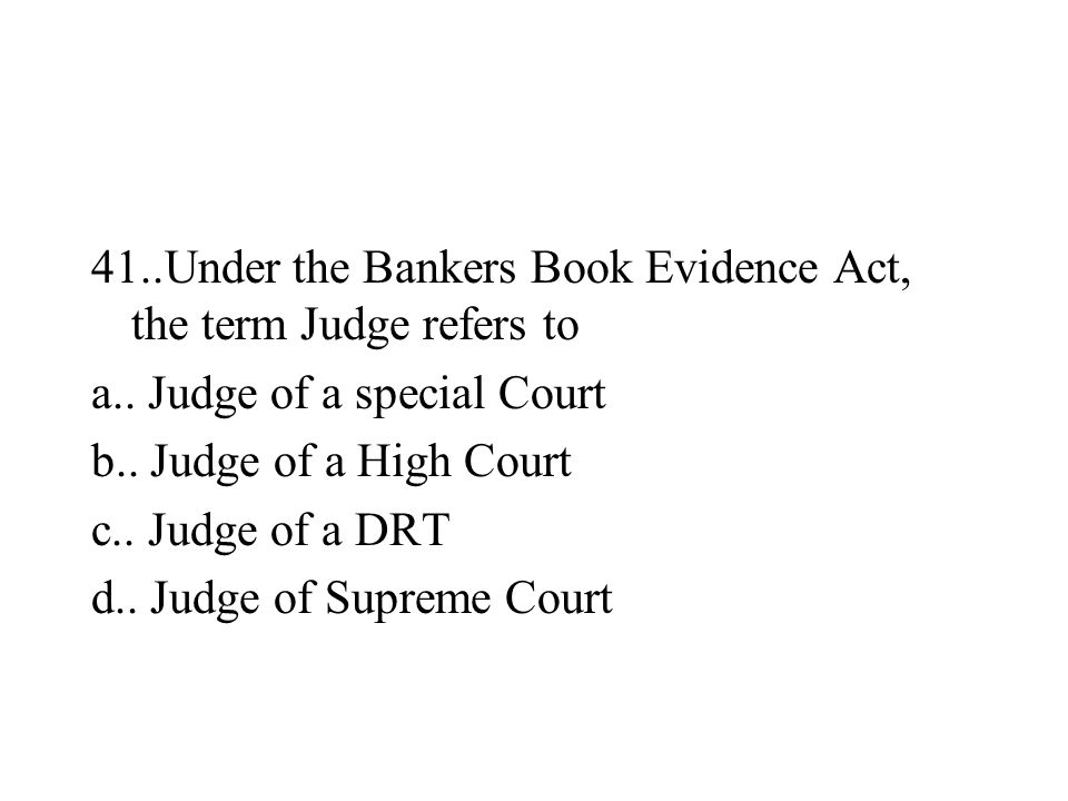 41..Under the Bankers Book Evidence Act, the term Judge refers to a.. Judge of a special Court b.. Judge of a High Court c.. Judge of a DRT d.. Judge