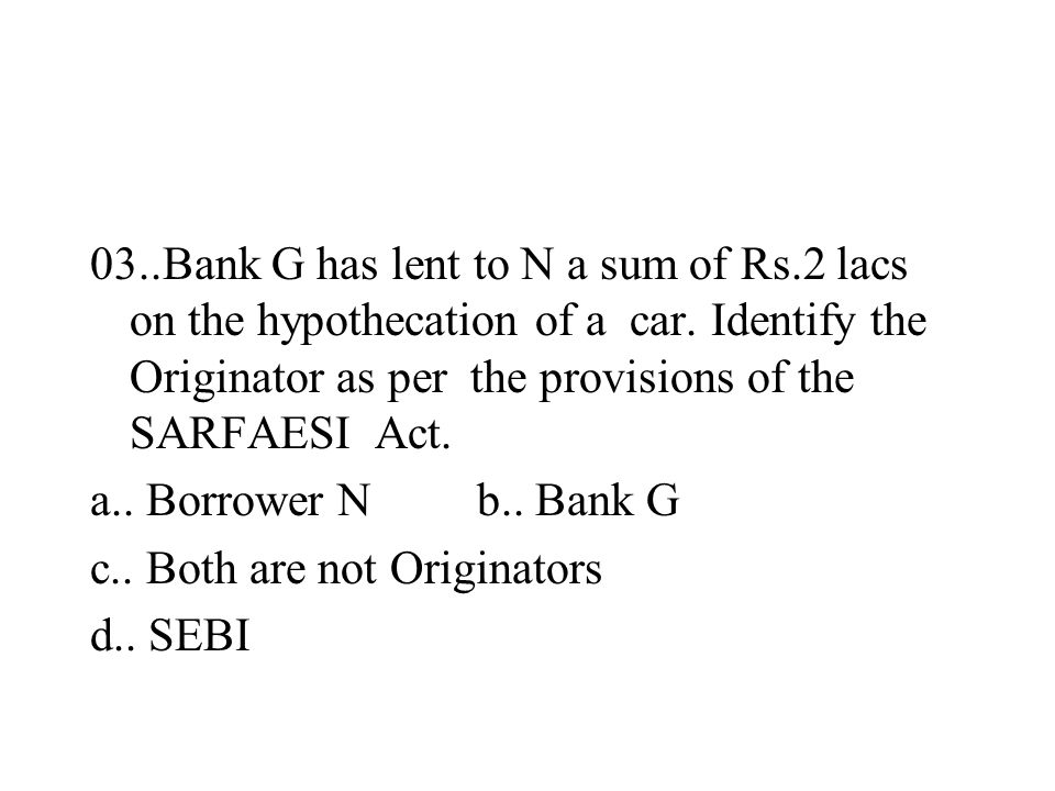03..Bank G has lent to N a sum of Rs.2 lacs on the hypothecation of a car. Identify the Originator as per the provisions of the SARFAESI Act. a.. Borr