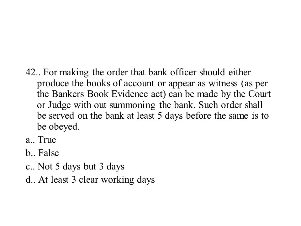 42.. For making the order that bank officer should either produce the books of account or appear as witness (as per the Bankers Book Evidence act) can