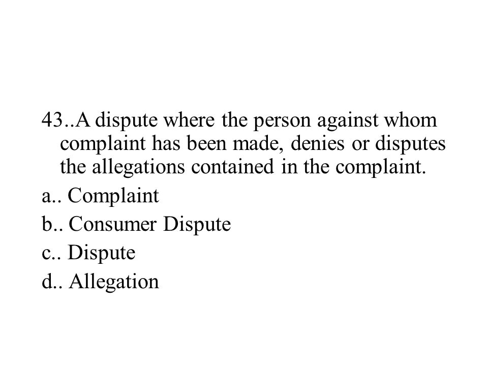 43..A dispute where the person against whom complaint has been made, denies or disputes the allegations contained in the complaint. a.. Complaint b..