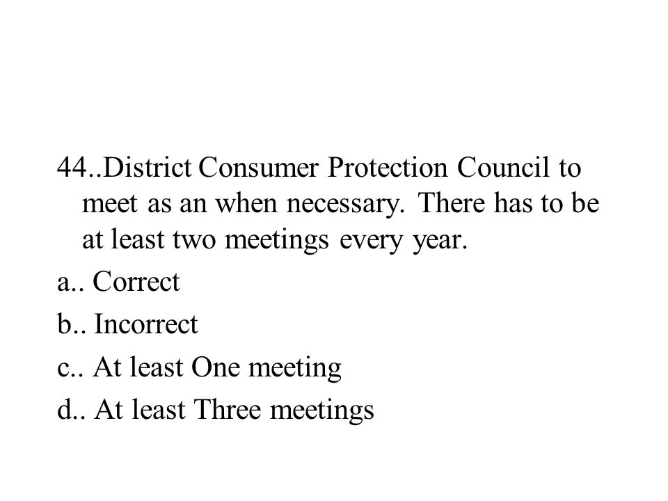 44..District Consumer Protection Council to meet as an when necessary. There has to be at least two meetings every year. a.. Correct b.. Incorrect c..