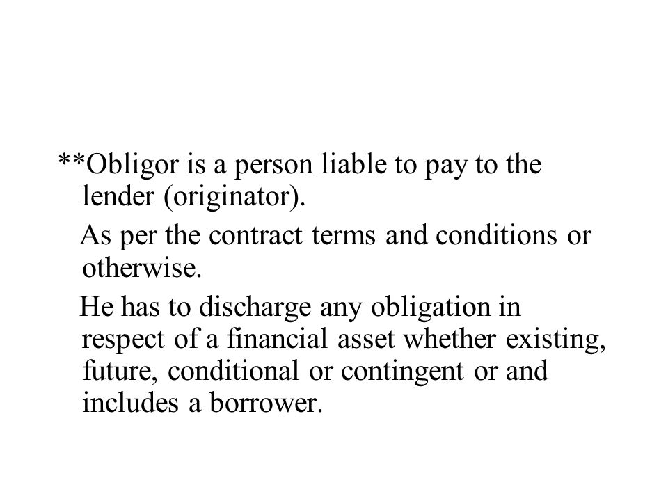 **Obligor is a person liable to pay to the lender (originator). As per the contract terms and conditions or otherwise. He has to discharge any obligat