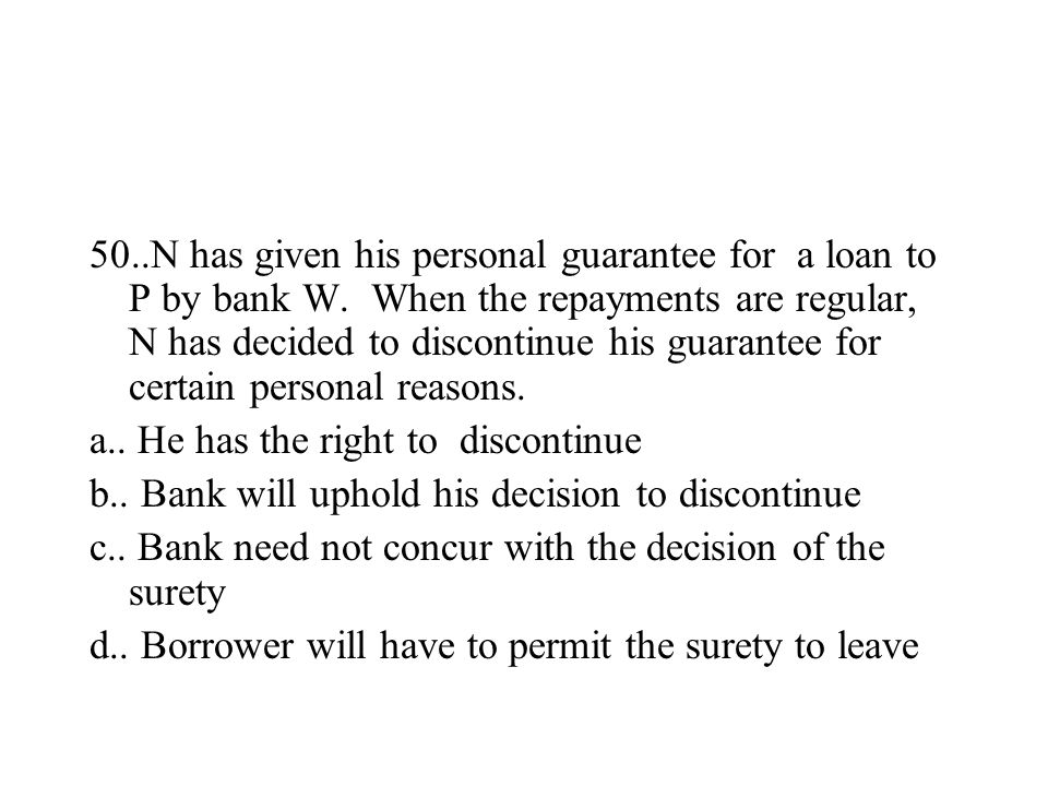 50..N has given his personal guarantee for a loan to P by bank W. When the repayments are regular, N has decided to discontinue his guarantee for cert