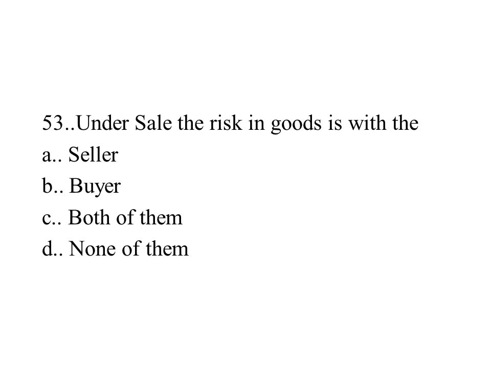 53..Under Sale the risk in goods is with the a.. Seller b.. Buyer c.. Both of them d.. None of them