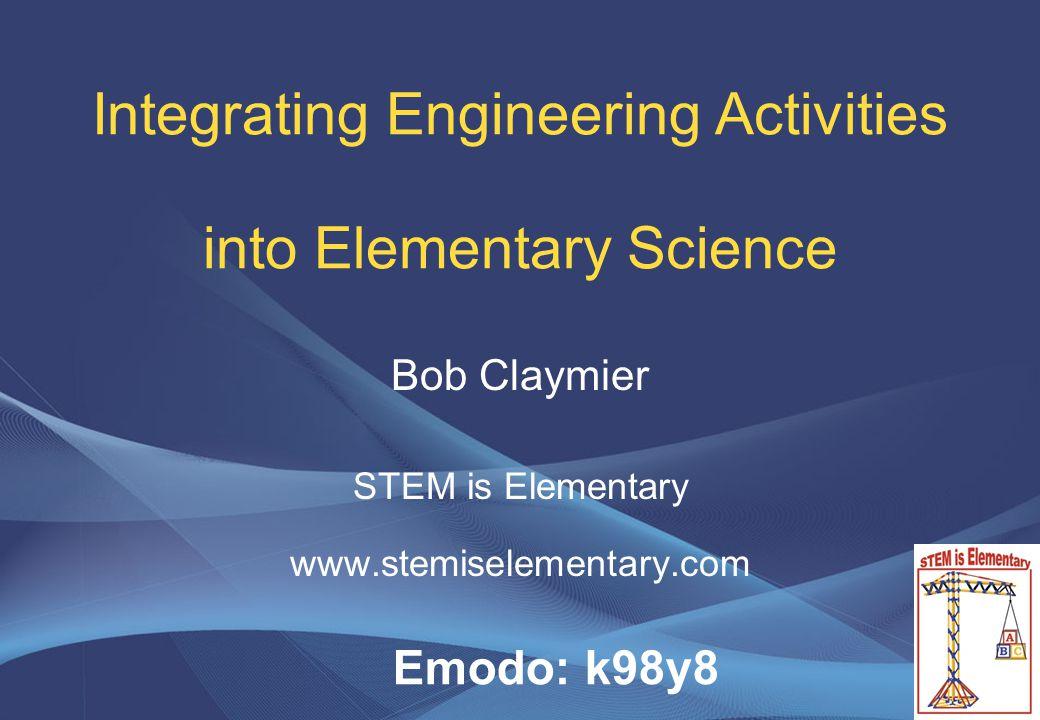 Integrating Engineering Activities into Elementary Science Bob Claymier STEM is Elementary www.stemiselementary.com Emodo: k98y8