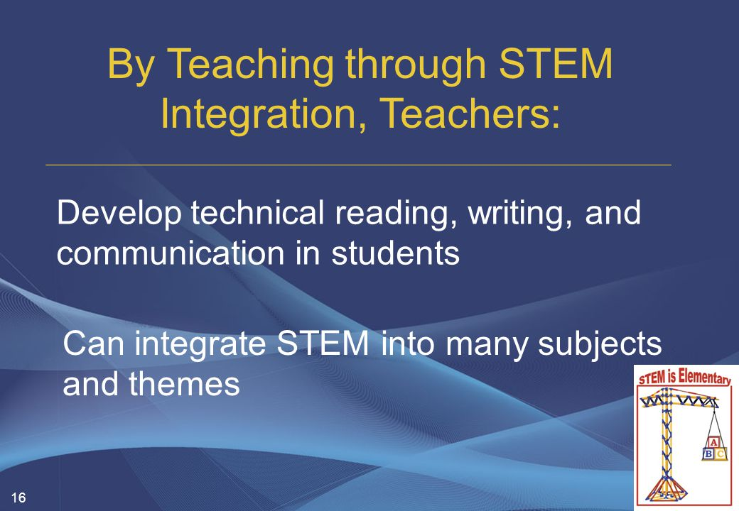 16 Develop technical reading, writing, and communication in students By Teaching through STEM Integration, Teachers: Can integrate STEM into many subj
