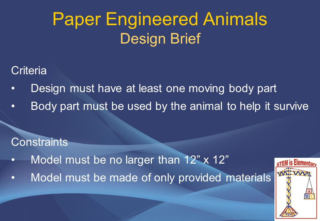 Paper Engineered Animals Design Brief Criteria Design must have at least one moving body part Body part must be used by the animal to help it survive