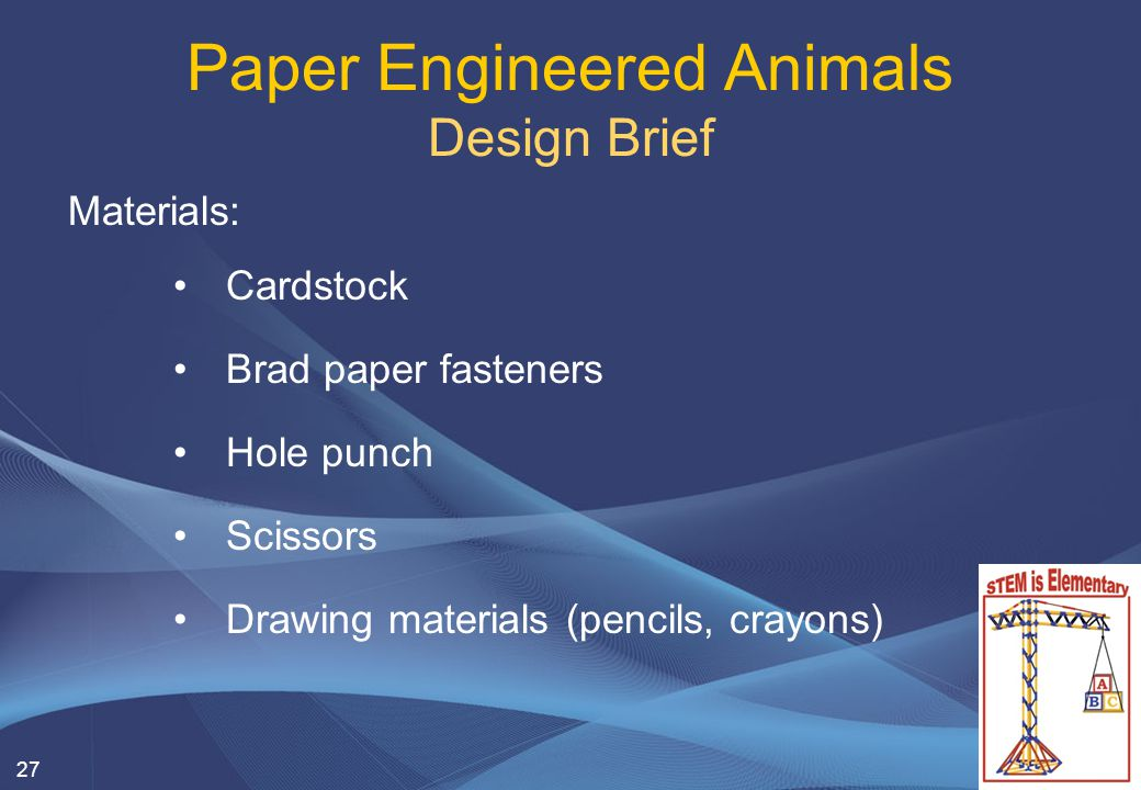 Materials: Cardstock Brad paper fasteners Hole punch Scissors Drawing materials (pencils, crayons) 27 Paper Engineered Animals Design Brief