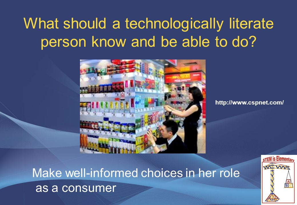 What should a technologically literate person know and be able to do? Make well-informed choices in her role as a consumer http://www.cspnet.com/