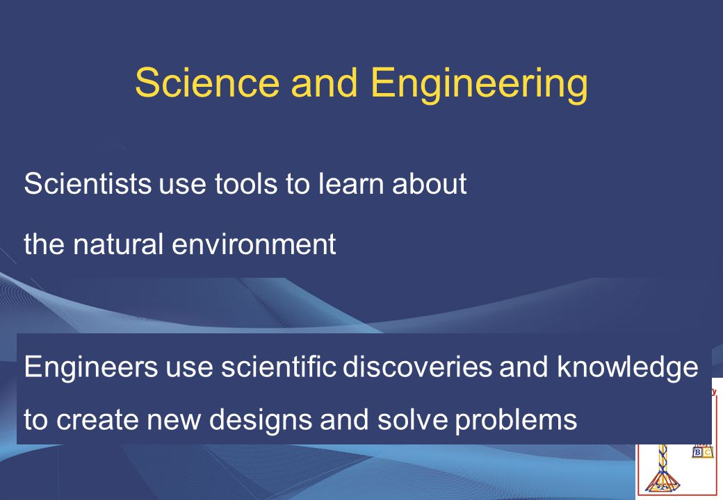 Science and Engineering Scientists use tools to learn about the natural environment Engineers use scientific discoveries and knowledge to create new d